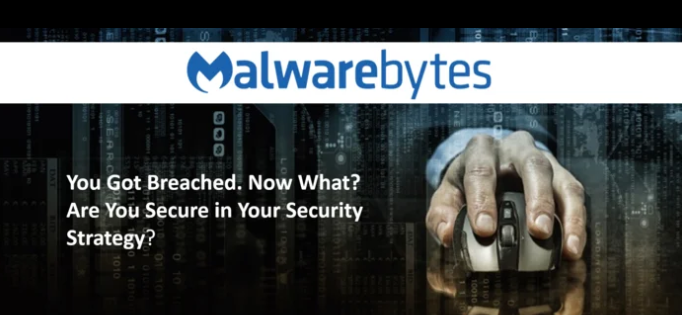 Malwarebytes Webinar: You Got Breached. Now What? Are You Secure in Your Security Strategy?.
